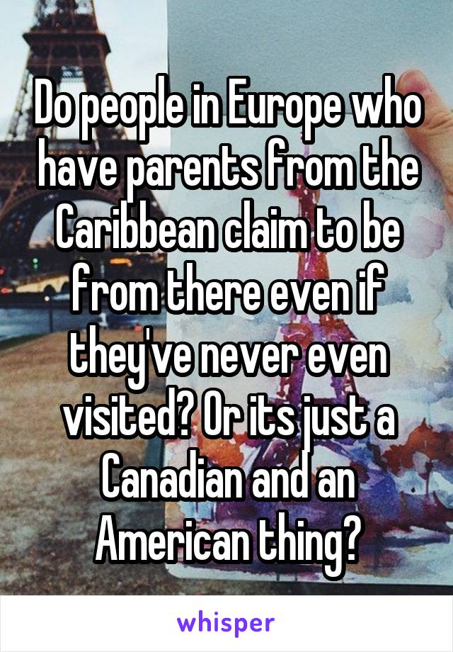 Do people in Europe who have parents from the Caribbean claim to be from there even if they've never even visited? Or its just a Canadian and an American thing?