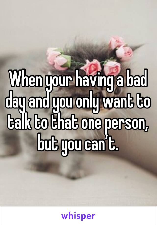 When your having a bad day and you only want to talk to that one person, but you can't.