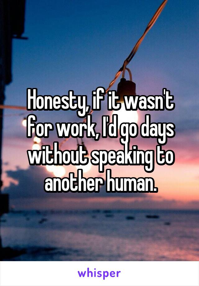 Honesty, if it wasn't for work, I'd go days without speaking to another human.