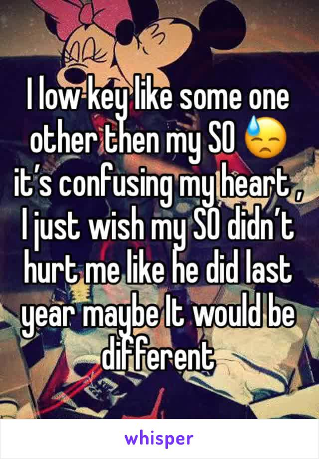 I low key like some one other then my SO 😓 it's confusing my heart , I just wish my SO didn't hurt me like he did last year maybe It would be different
