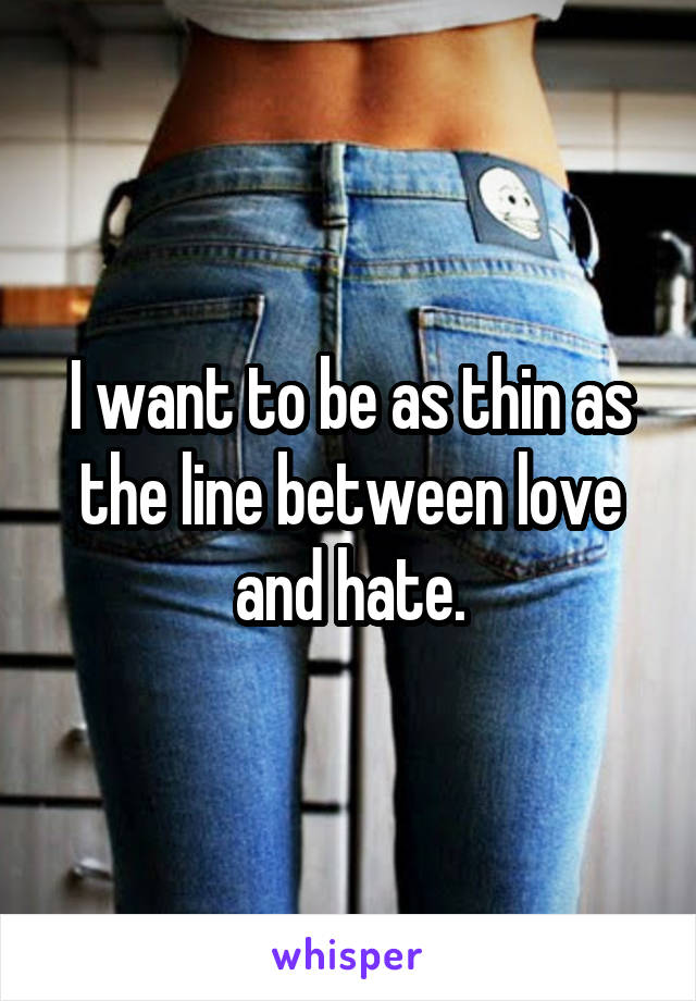 I want to be as thin as the line between love and hate.