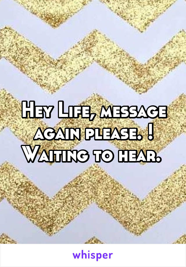 Hey Life, message again please. ! Waiting to hear.