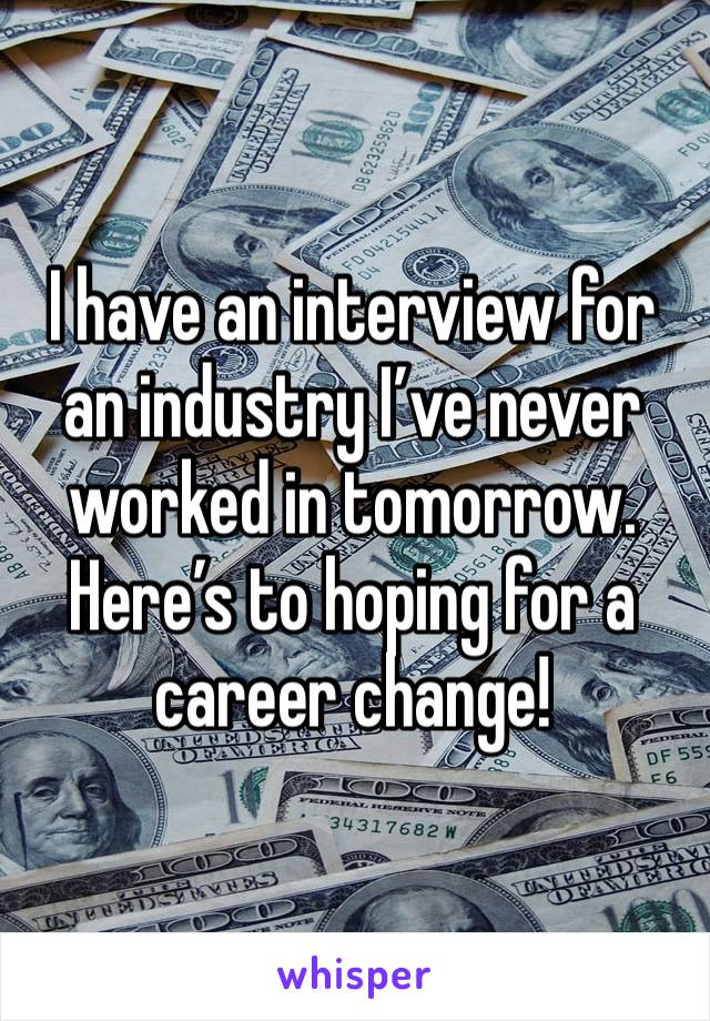 I have an interview for an industry I've never worked in tomorrow.  Here's to hoping for a career change!