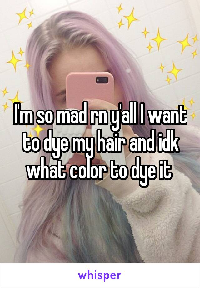 I'm so mad rn y'all I want to dye my hair and idk what color to dye it