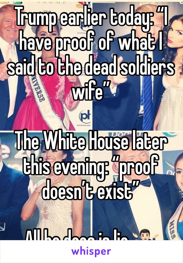 "Trump earlier today: ""I have proof of what I said to the dead soldiers wife""   The White House later this evening: ""proof doesn't exist""   All he does is lie 🤷🏻‍♂️"