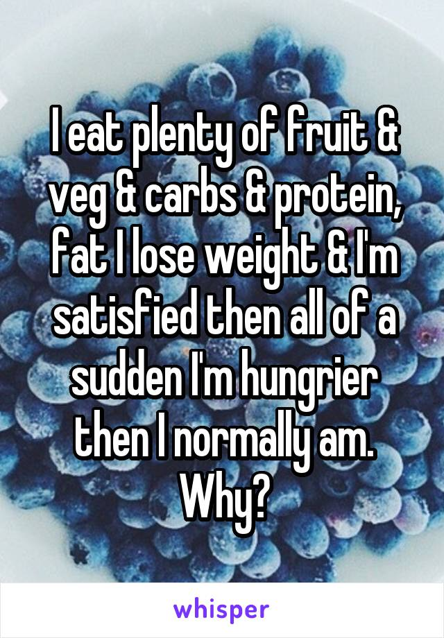 I eat plenty of fruit & veg & carbs & protein, fat I lose weight & I'm satisfied then all of a sudden I'm hungrier then I normally am. Why?
