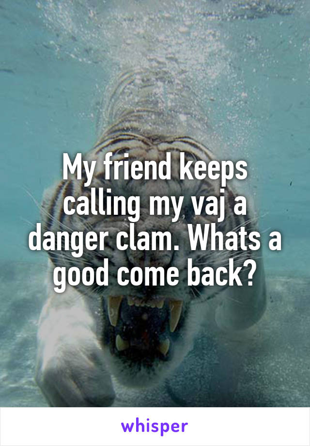 My friend keeps calling my vaj a danger clam. Whats a good come back?