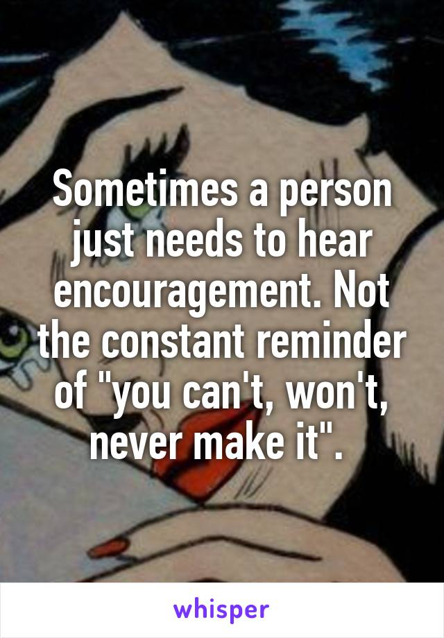 "Sometimes a person just needs to hear encouragement. Not the constant reminder of ""you can't, won't, never make it""."