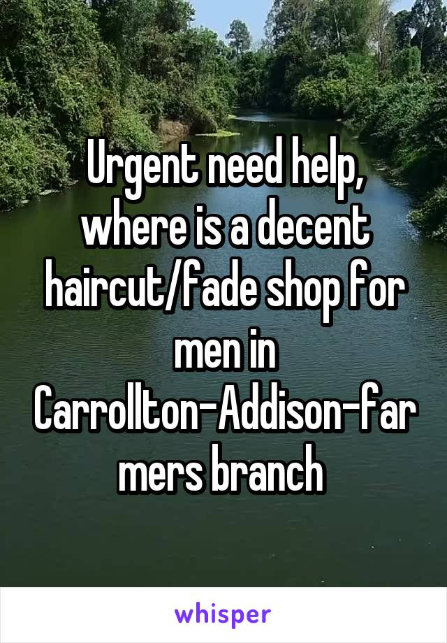 Urgent need help, where is a decent haircut/fade shop for men in Carrollton-Addison-farmers branch