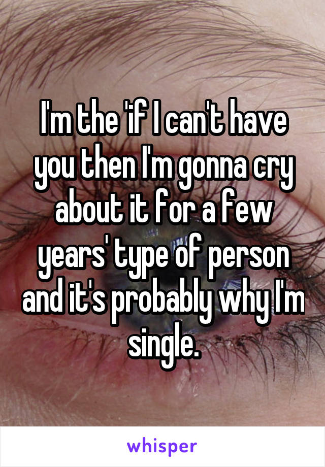 I'm the 'if I can't have you then I'm gonna cry about it for a few years' type of person and it's probably why I'm single.