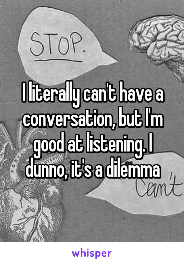 I literally can't have a conversation, but I'm good at listening. I dunno, it's a dilemma