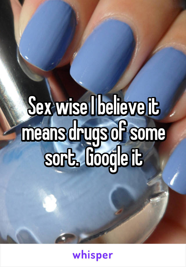Sex wise I believe it means drugs of some sort.  Google it