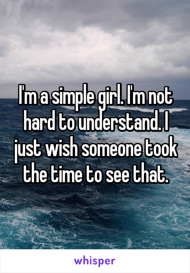 I'm a simple girl. I'm not hard to understand. I just wish someone took the time to see that.