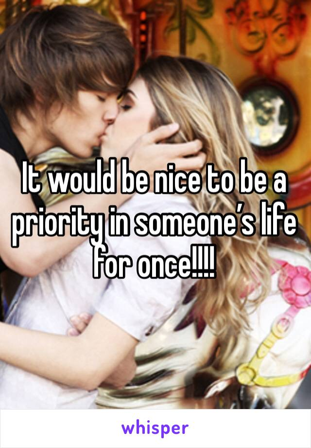 It would be nice to be a priority in someone's life for once!!!!