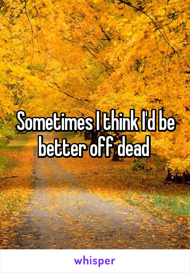 Sometimes I think I'd be better off dead