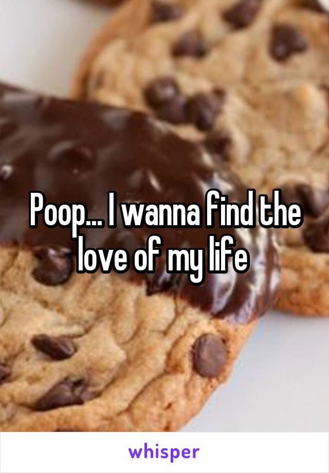 Poop... I wanna find the love of my life