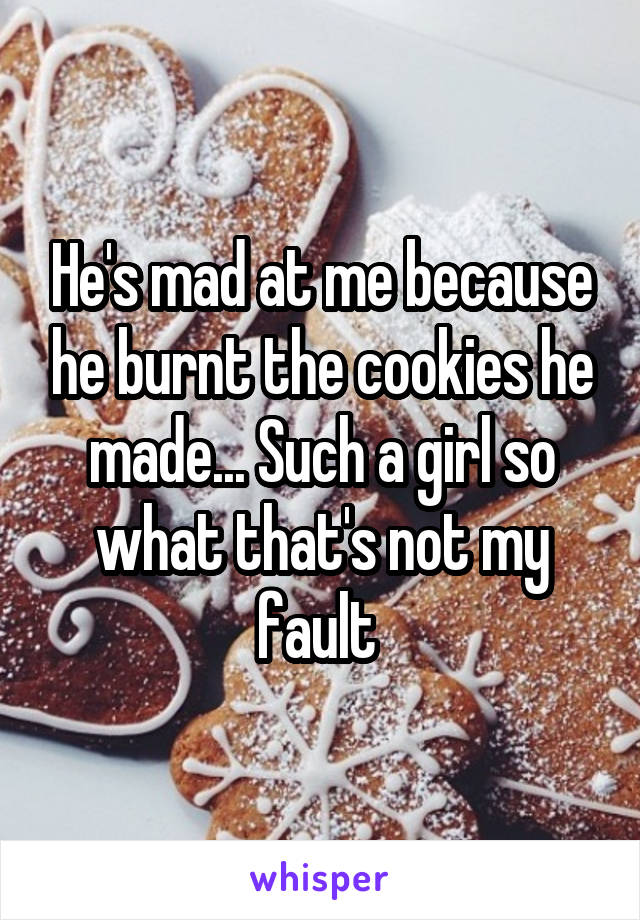 He's mad at me because he burnt the cookies he made... Such a girl so what that's not my fault