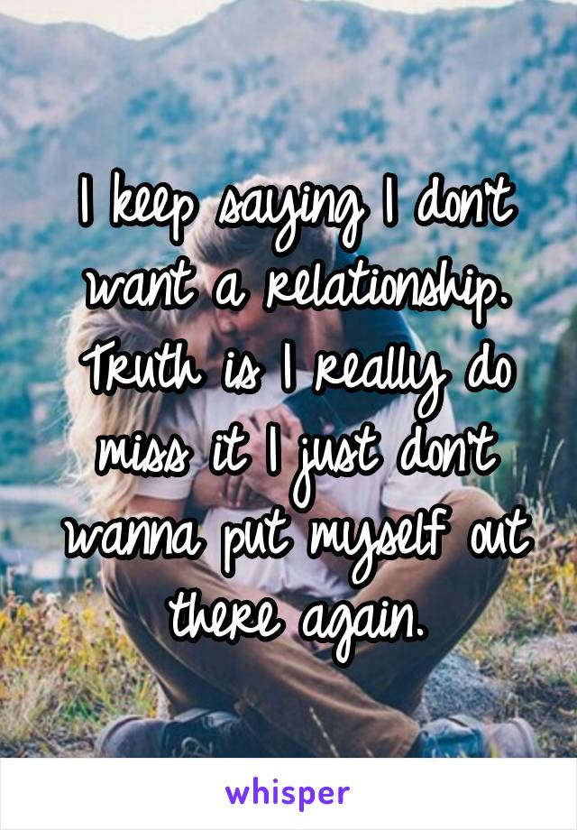 I keep saying I don't want a relationship. Truth is I really do miss it I just don't wanna put myself out there again.