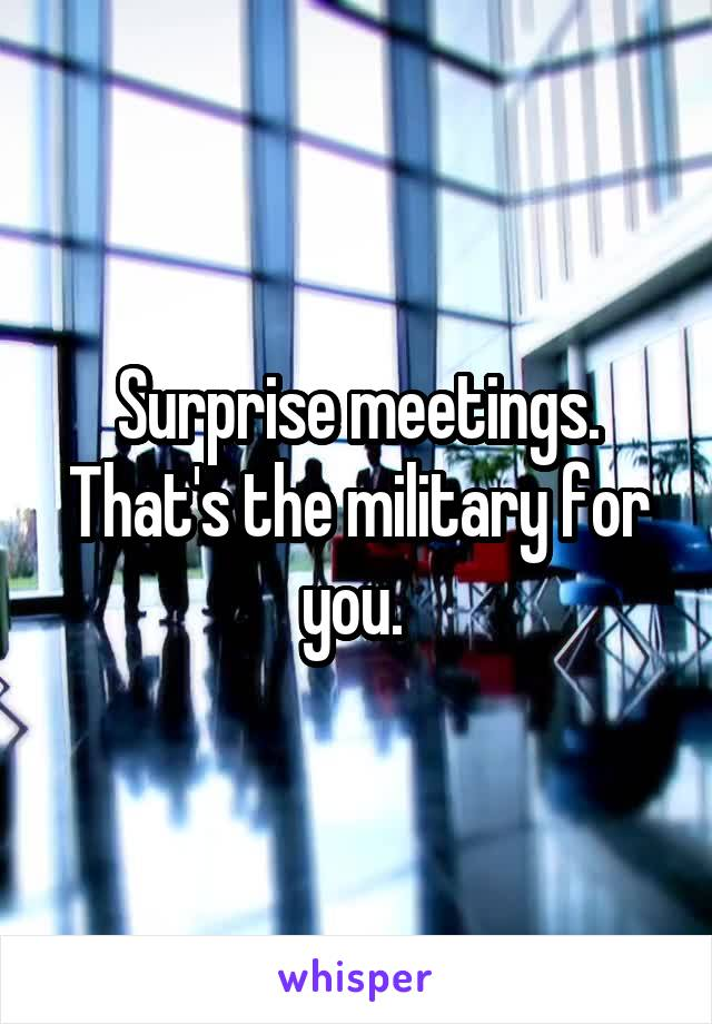 Surprise meetings. That's the military for you.