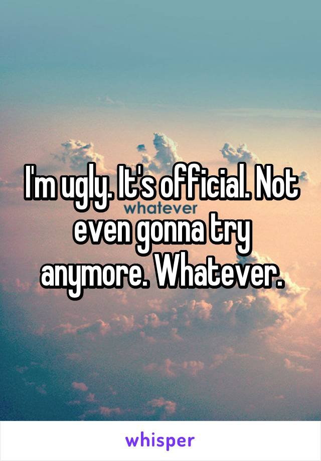 I'm ugly. It's official. Not even gonna try anymore. Whatever.