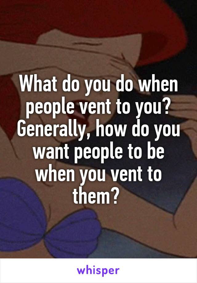 What do you do when people vent to you? Generally, how do you want people to be when you vent to them?