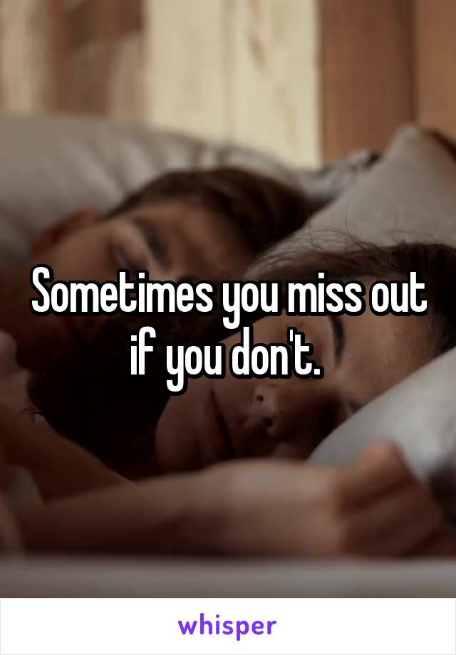 Sometimes you miss out if you don't.