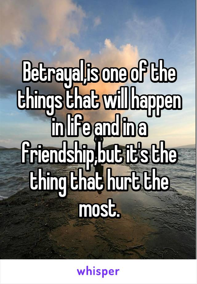 Betrayal,is one of the things that will happen in life and in a friendship,but it's the thing that hurt the most.