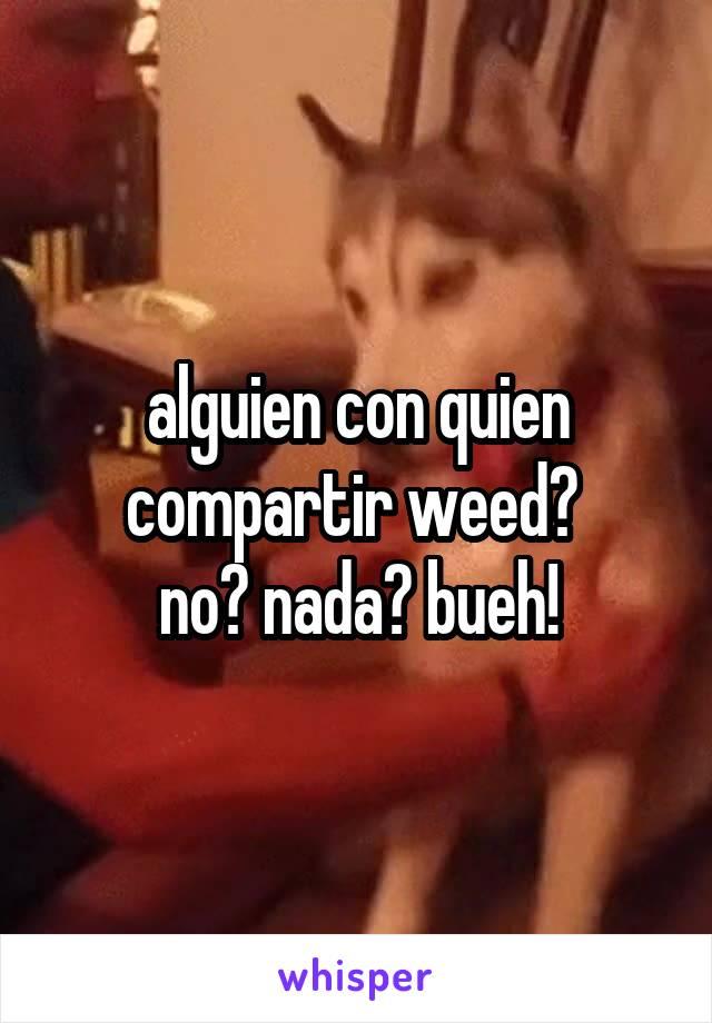 alguien con quien compartir weed?  no? nada? bueh!