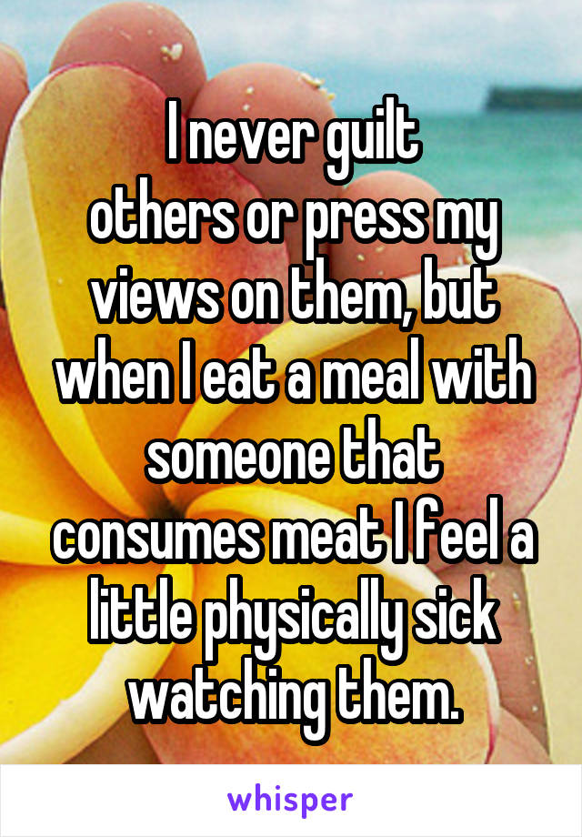 I never guilt others or press my views on them, but when I eat a meal with someone that consumes meat I feel a little physically sick watching them.