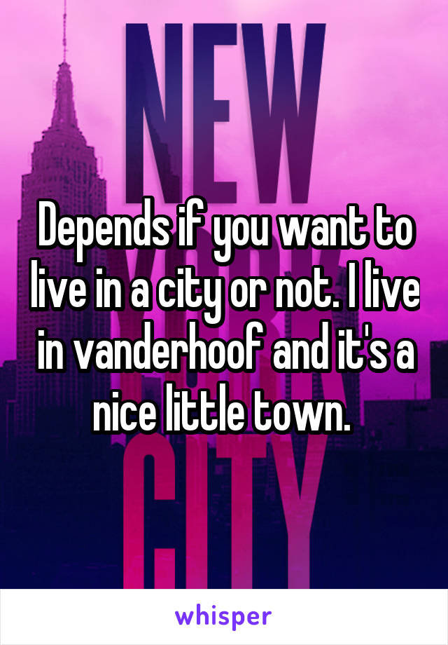 Depends if you want to live in a city or not. I live in vanderhoof and it's a nice little town.