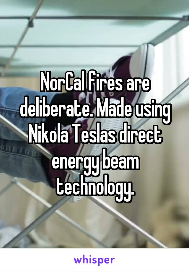 NorCal fires are deliberate. Made using Nikola Teslas direct energy beam technology.