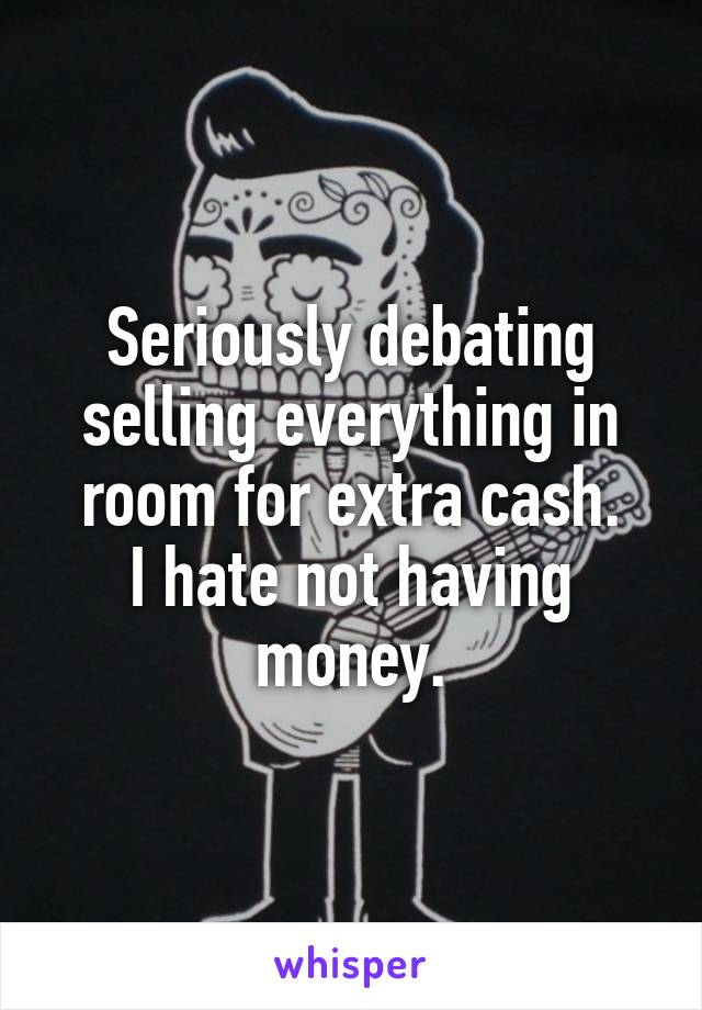Seriously debating selling everything in room for extra cash. I hate not having money.