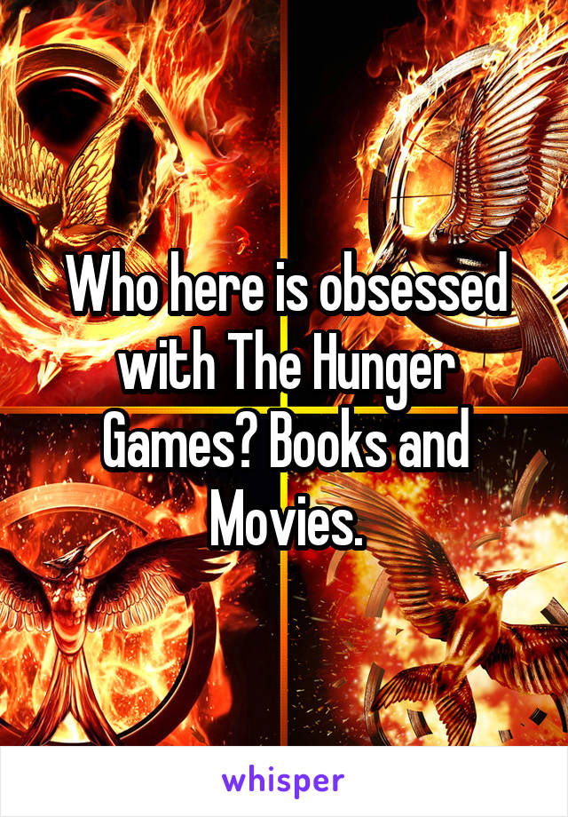Who here is obsessed with The Hunger Games? Books and Movies.