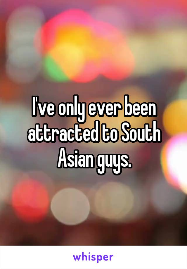 I've only ever been attracted to South Asian guys.