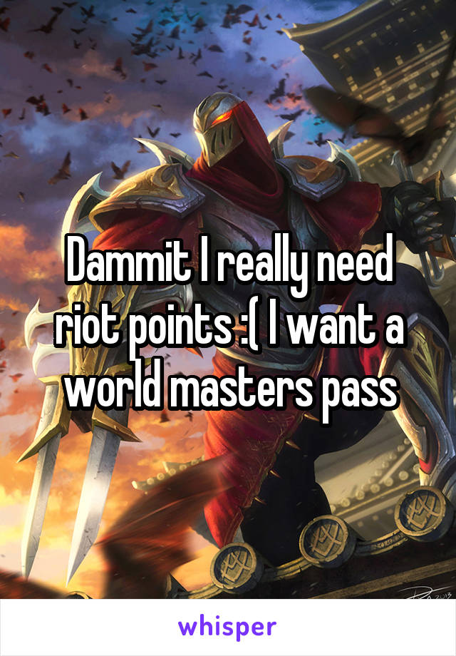 Dammit I really need riot points :( I want a world masters pass