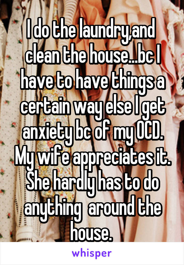 I do the laundry,and  clean the house...bc I have to have things a certain way else I get anxiety bc of my OCD. My wife appreciates it. She hardly has to do anything  around the house.