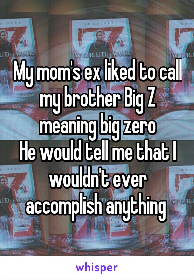 My mom's ex liked to call my brother Big Z meaning big zero He would tell me that I wouldn't ever accomplish anything