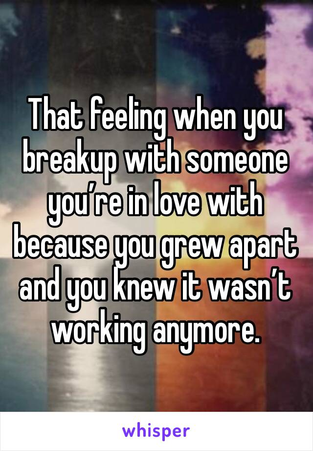 That feeling when you breakup with someone you're in love with because you grew apart and you knew it wasn't working anymore.