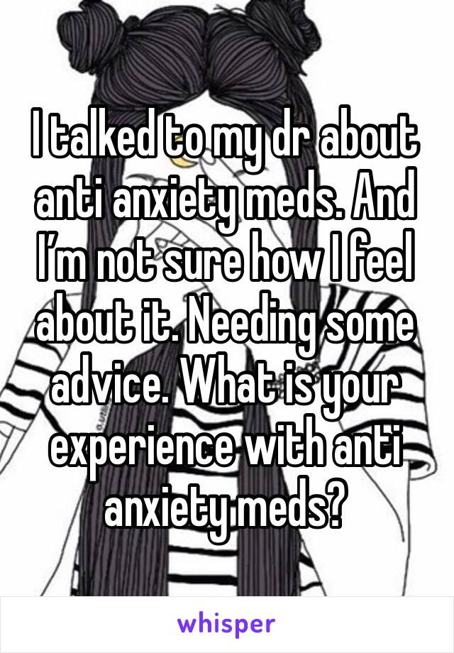 I talked to my dr about anti anxiety meds. And I'm not sure how I feel about it. Needing some advice. What is your experience with anti anxiety meds?