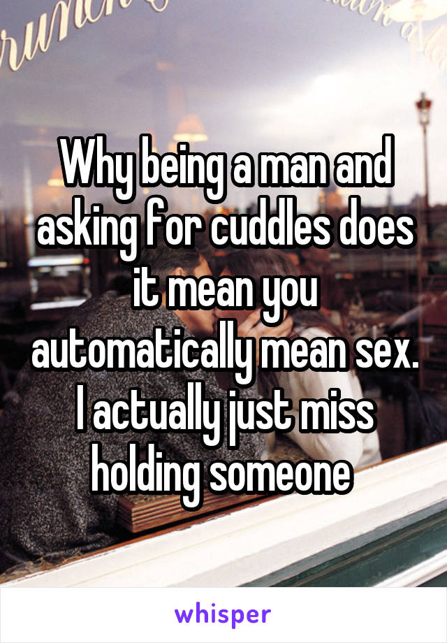 Why being a man and asking for cuddles does it mean you automatically mean sex. I actually just miss holding someone