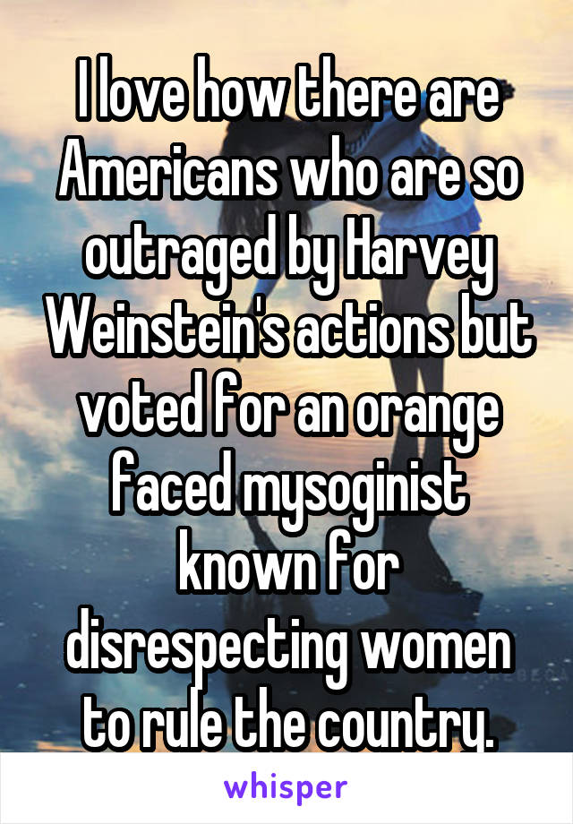 I love how there are Americans who are so outraged by Harvey Weinstein's actions but voted for an orange faced mysoginist known for disrespecting women to rule the country.