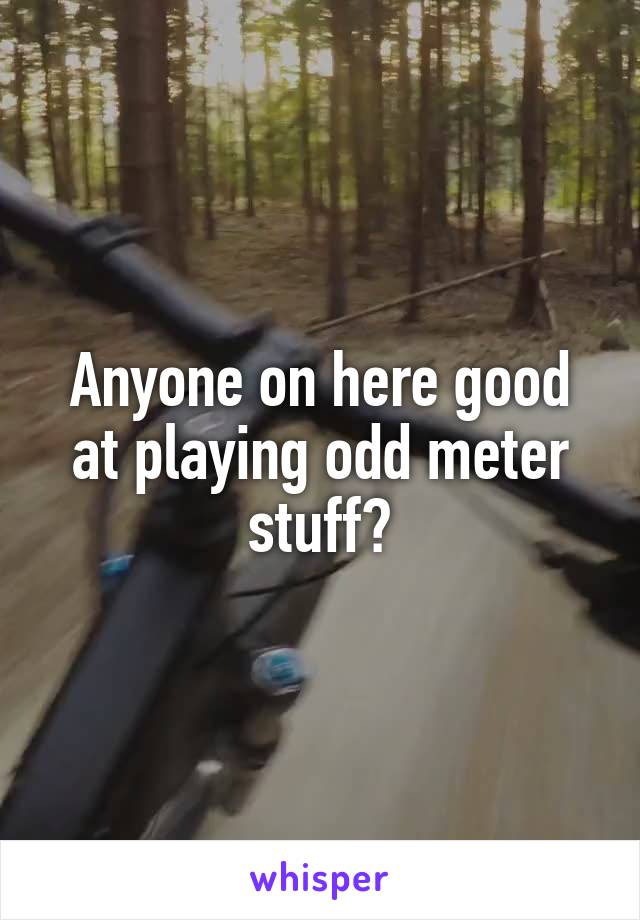 Anyone on here good at playing odd meter stuff?