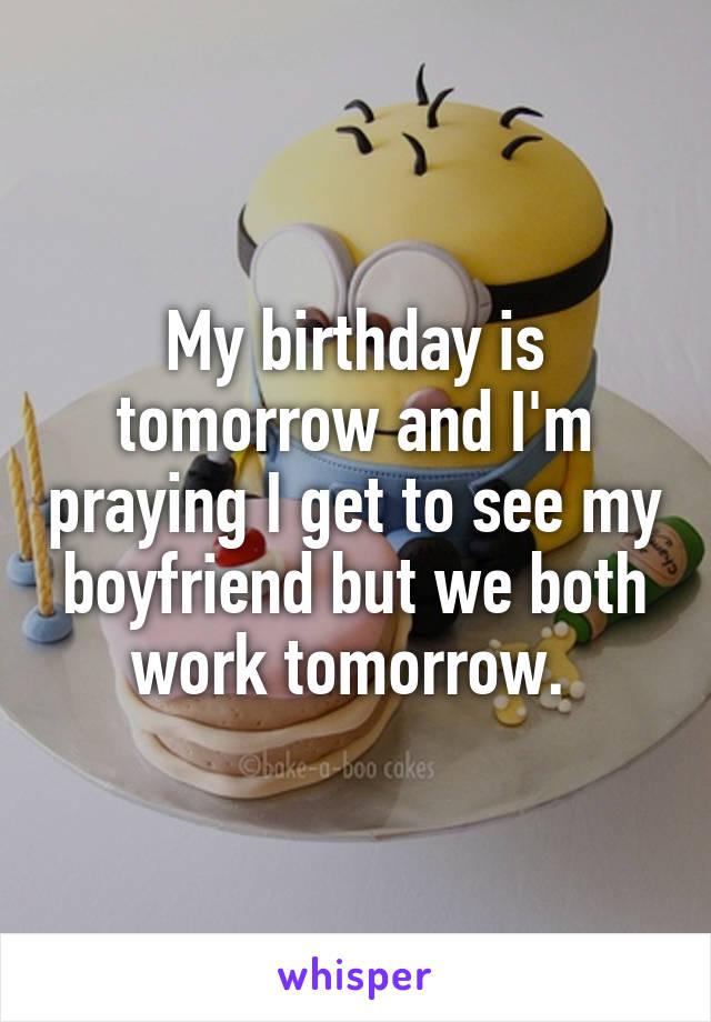 My birthday is tomorrow and I'm praying I get to see my boyfriend but we both work tomorrow.