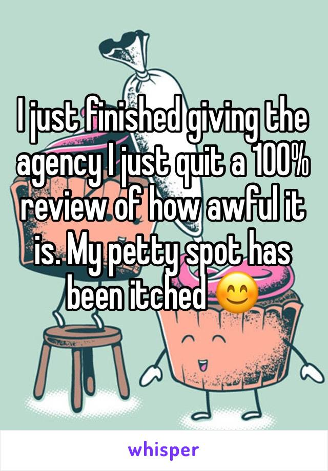 I just finished giving the agency I just quit a 100% review of how awful it is. My petty spot has been itched 😊