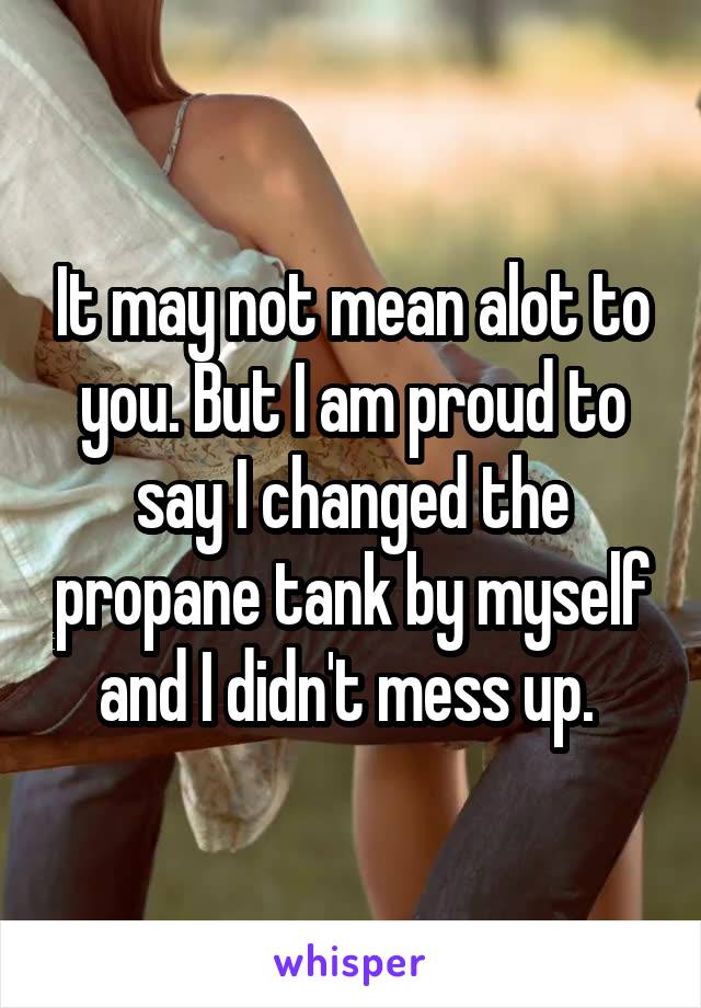 It may not mean alot to you. But I am proud to say I changed the propane tank by myself and I didn't mess up.