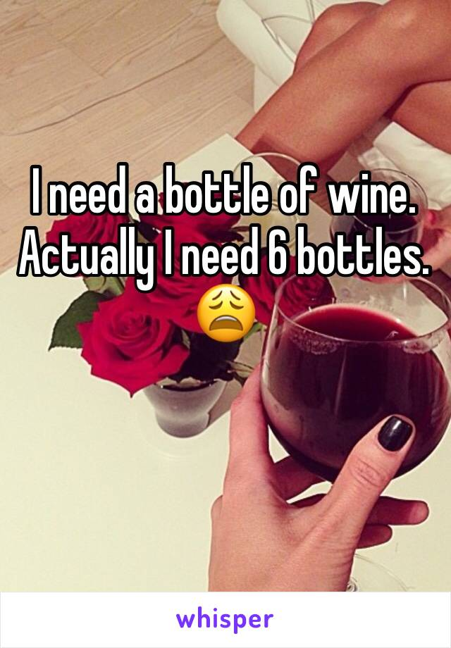 I need a bottle of wine.  Actually I need 6 bottles.  😩