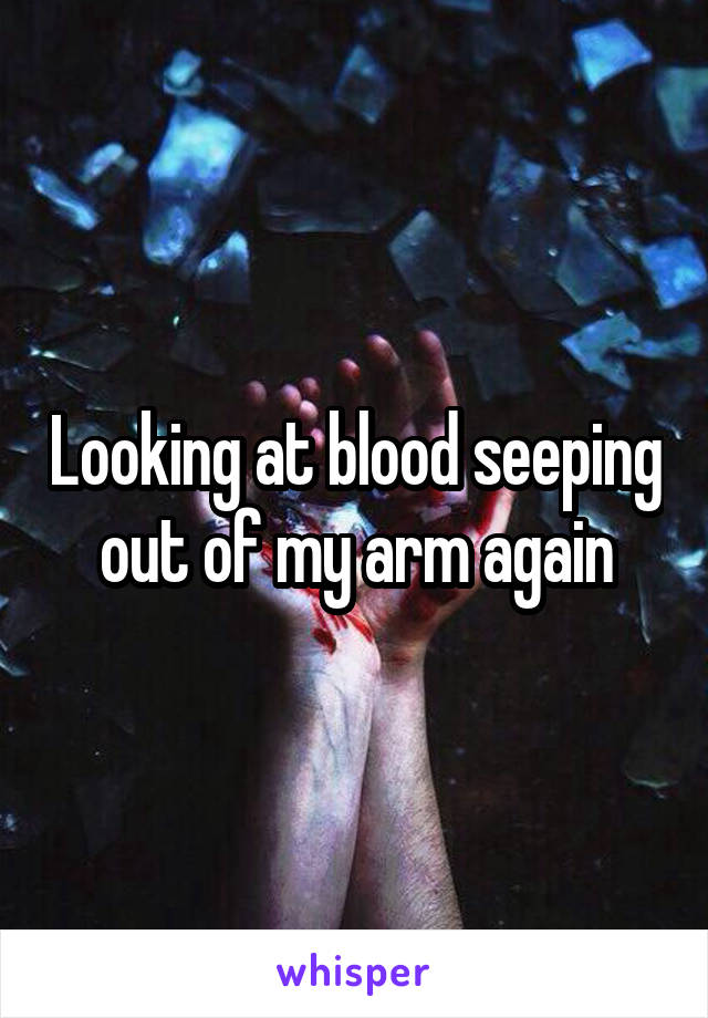 Looking at blood seeping out of my arm again