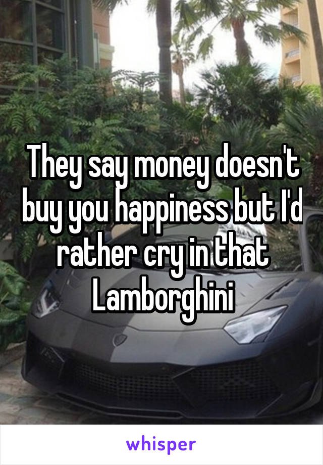 They say money doesn't buy you happiness but I'd rather cry in that Lamborghini