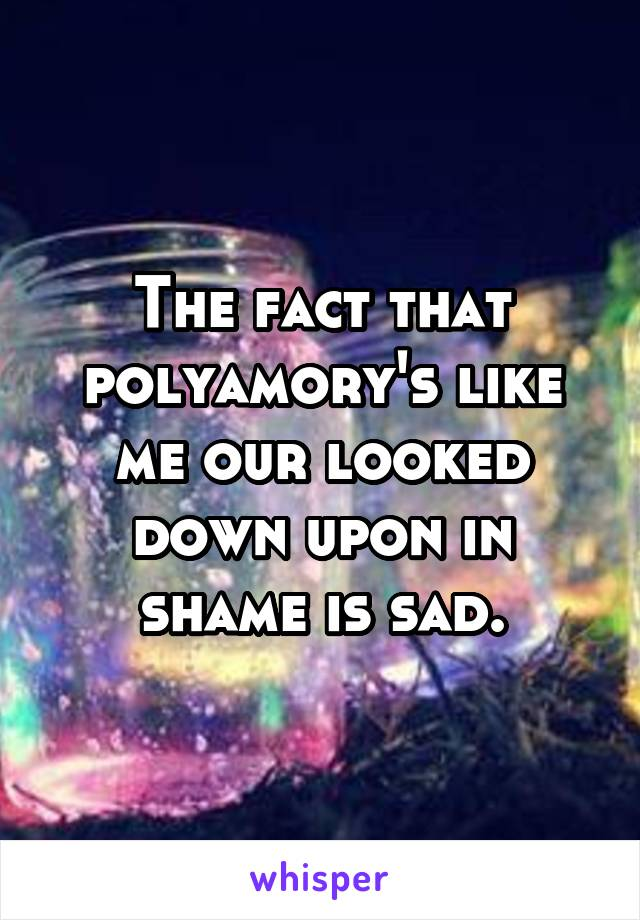 The fact that polyamory's like me our looked down upon in shame is sad.