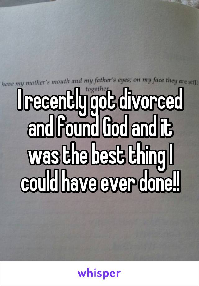 I recently got divorced and found God and it was the best thing I could have ever done!!